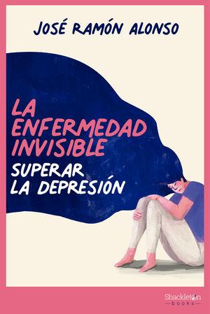 LA ENFERMEDAD INVISIBLE. SUPERAR LA DEPRESIÓN